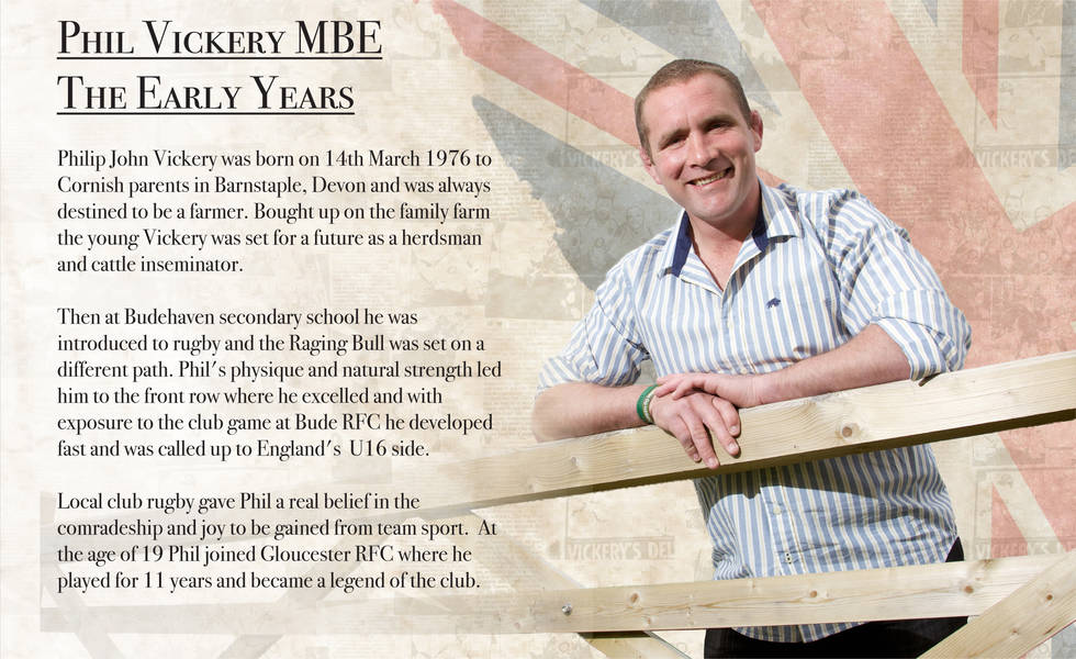 PHIL VICKERY MBE THE EARLY YEARS Philip John Vickery was born on 14th March 1976 to Cornish parents in Barnstaple, Devon and was always destined to be a farmer. Bought up on the family' farm the young Vickery was set for a future as a herdsman and cattle inseminator. Then at Budehaven secondary school he was introduced to rugby and the Raging Bull was set on a different path. Phil 's physique and natural strength led him to the front row where he excelled and with exposure to the club game at Bude RFC he developed fast and was called up to England's U 16 side. Local club rugby gave Phil a real belief in the comradeship and joy to be gained from team sport. At the age of 19 Phil joined Gloucester RFC where he played for I I years and became a legend of the club.