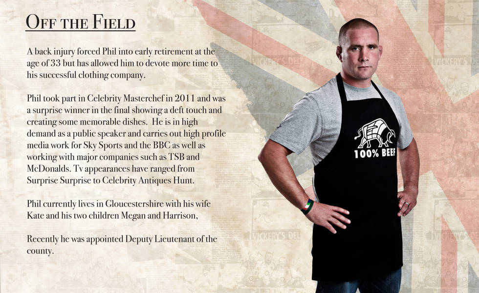 OFF THE FIELD A back injury forced Phil into early' retirement at the age of 33 but has allowed him to devote more time to his successful clothing company. Phil took part in Celebrity Masterchef in 2011 and was a surprise winner in the final showing a deft touch and creating some memorable dishes. He is in high demand as a public speaker and carries out high profile media work for Sky Sports and the BBC as well as working with major companies such as TSB and McDonalds. Tv appearances have ranged from Surprise Surprise to Celebrity Antiques Hunt. Phil currently lives in Gloucestershire with his wife Kate and his two children Megan and Harrison, Recently he was appointed Deputy Lieutenant of the county.