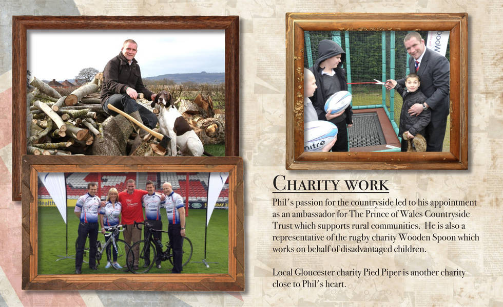 CHARITY WORK Phil's passion for the countryside led to his appointment as an ambassador for The Prince of Wales Countryside Trust which supports rural communities. He is also a representative of the rugby charity Wooden Spoon which works on behalf of disadvantaged children. Local Gloucester charity Pied Piper is another charity close to Phil's heart.